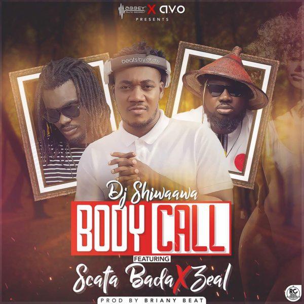 Dj Shiwaawa - Body Call (Feat. Scata Bada x Zeal) (Prod. by Brainy Beat)