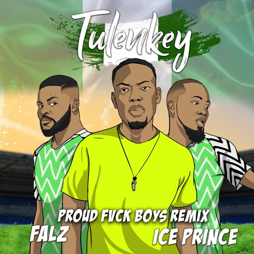 Tulenkey - Proud Fvck Boys (Naija version) (Feat. Falz x Ice Prince)