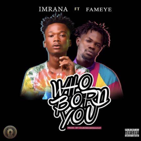 Imrana – Who Born You (feat. Fameye) (Prod. by Daremamebeat)
