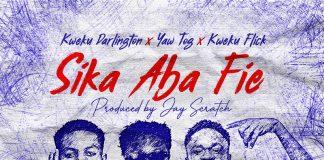 Kweku Darlington x Yaw Tog x Kweku Flick- Sika Aba Fie (Prod. By Jay Scratch)